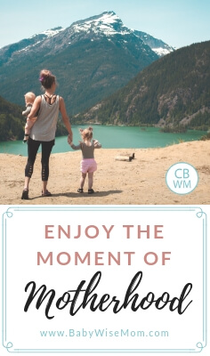 Enjoy the Moment you are in. Learn to love and appreciate what motherhood has for you right here and right now. Live now in the present.