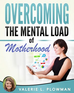 Overcoming the Mental Load of Motherhood by Valerie Plowman